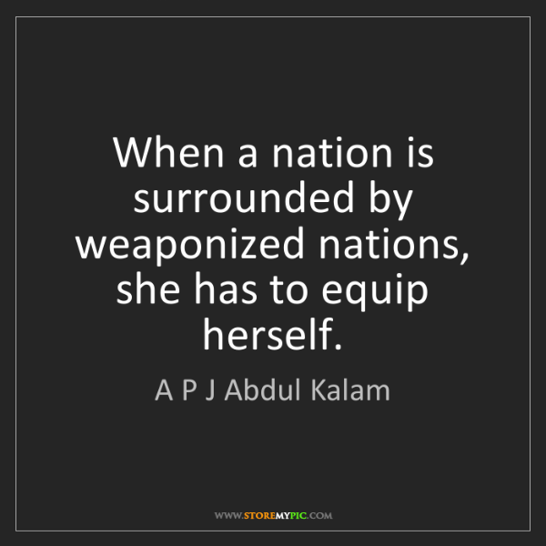 A P J Abdul Kalam: When a nation is surrounded by weaponized nations, she...