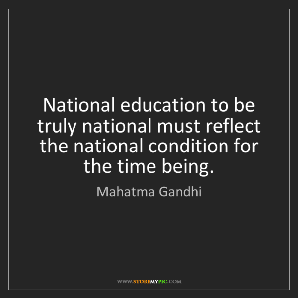 Mahatma Gandhi: National education to be truly national must reflect...