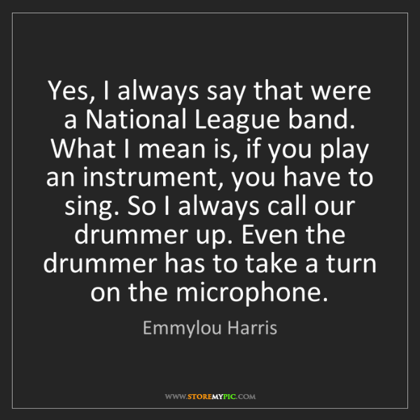 Emmylou Harris: Yes, I always say that were a National League band. What...