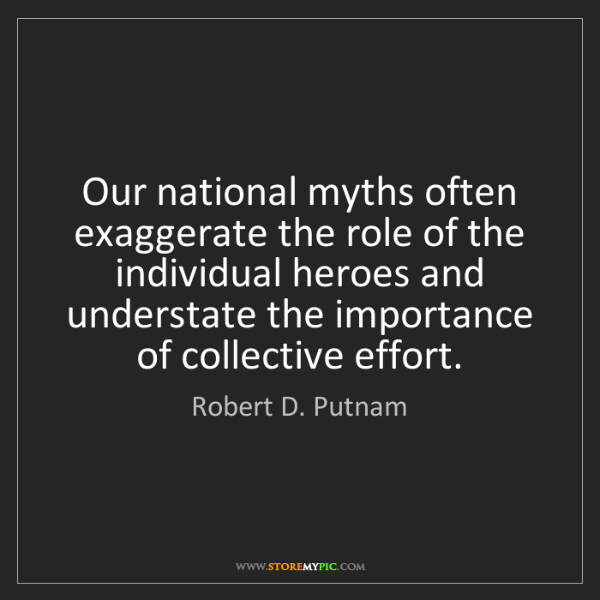 Robert D. Putnam: Our national myths often exaggerate the role of the individual...