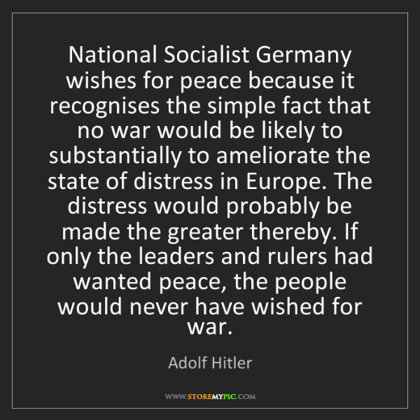 Adolf Hitler: National Socialist Germany wishes for peace because it...