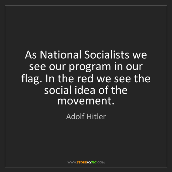 Adolf Hitler: As National Socialists we see our program in our flag....