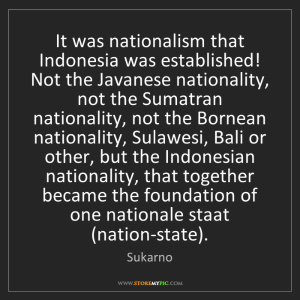 Sukarno: It was nationalism that Indonesia was established! Not...