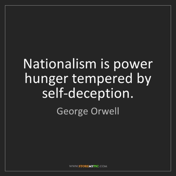 George Orwell: Nationalism is power hunger tempered by self-deception.