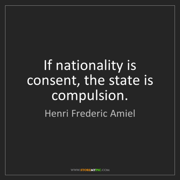 Henri Frederic Amiel: If nationality is consent, the state is compulsion.