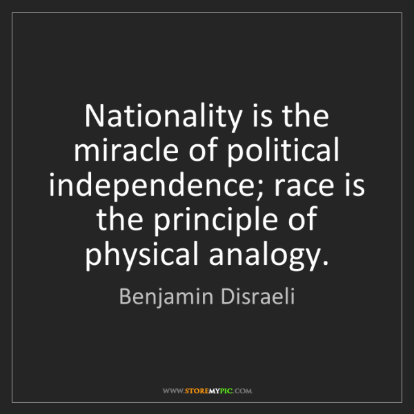 Benjamin Disraeli: Nationality is the miracle of political independence;...