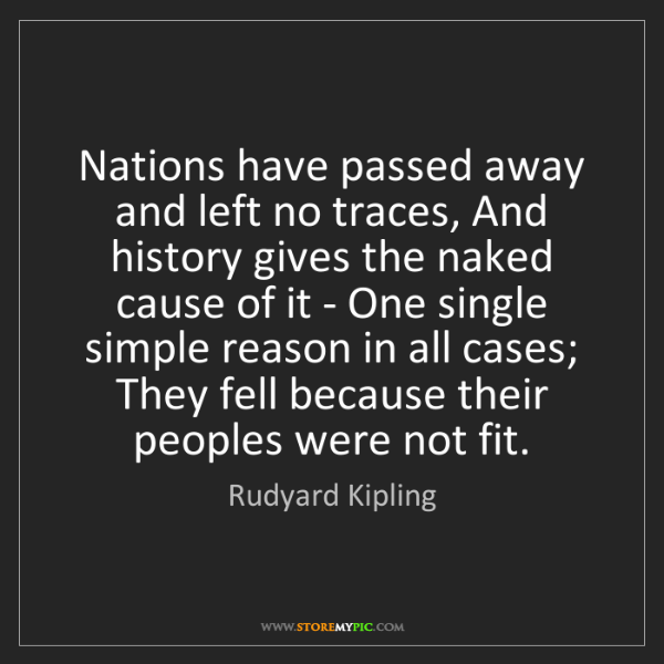 Rudyard Kipling: Nations have passed away and left no traces, And history...