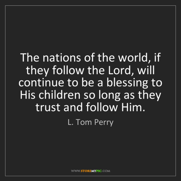 L. Tom Perry: The nations of the world, if they follow the Lord, will...