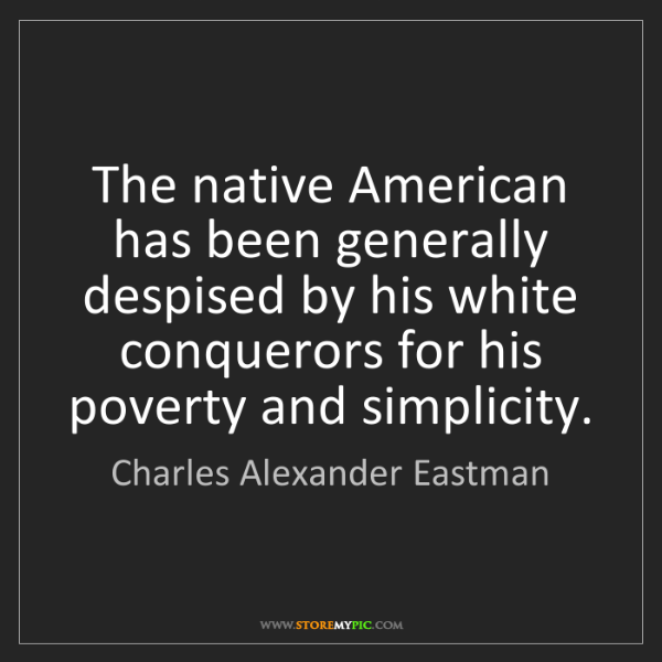 Charles Alexander Eastman: The native American has been generally despised by his...