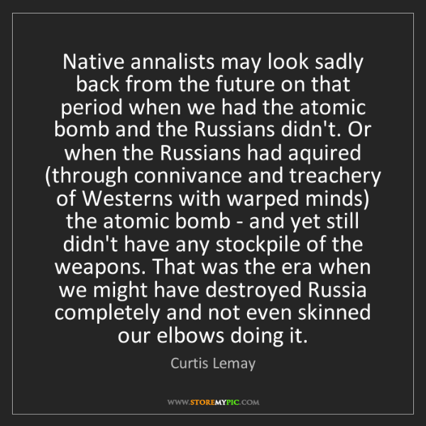 Curtis Lemay: Native annalists may look sadly back from the future...