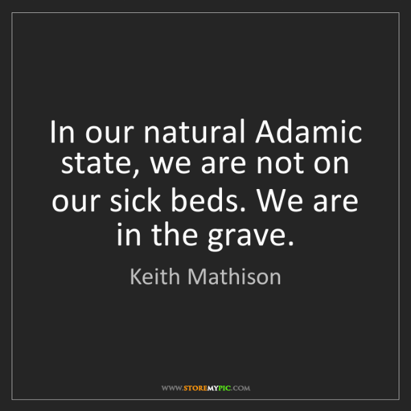 Keith Mathison: In our natural Adamic state, we are not on our sick beds....