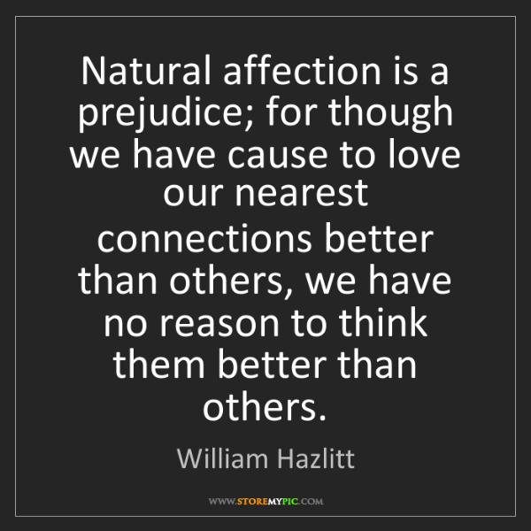 William Hazlitt: Natural affection is a prejudice; for though we have...