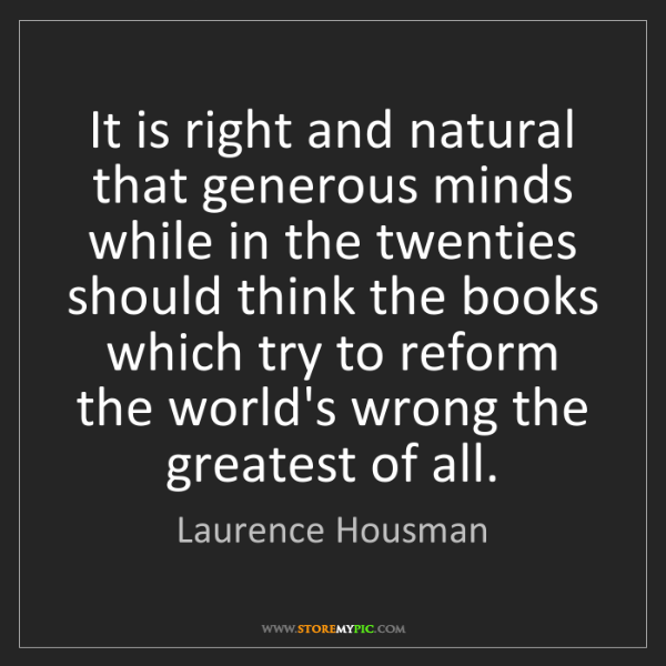 Laurence Housman: It is right and natural that generous minds while in...