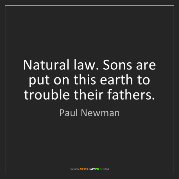 Paul Newman: Natural law. Sons are put on this earth to trouble their...