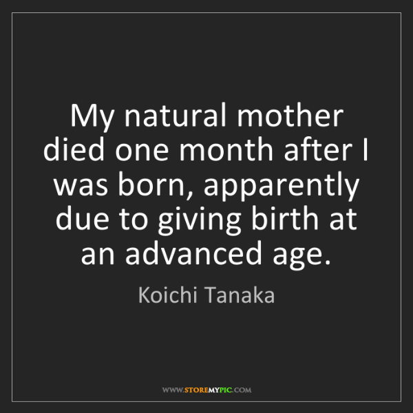 Koichi Tanaka: My natural mother died one month after I was born, apparently...