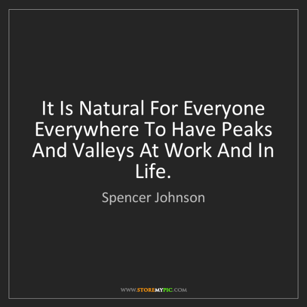 Spencer Johnson: It Is Natural For Everyone Everywhere To Have Peaks And...