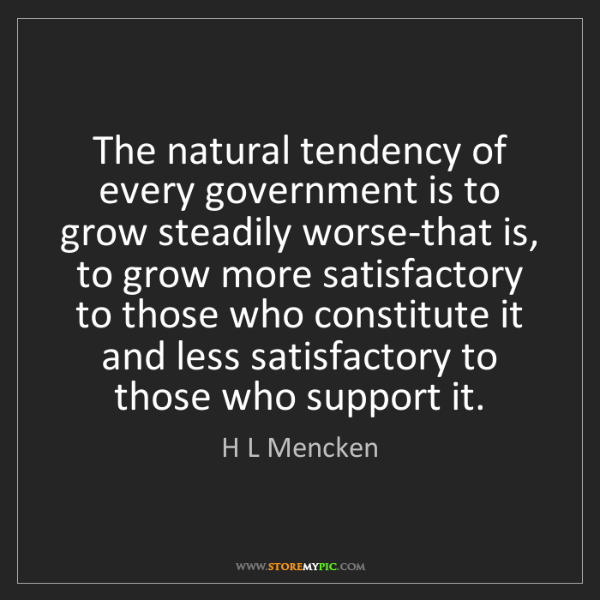 H L Mencken: The natural tendency of every government is to grow steadily...
