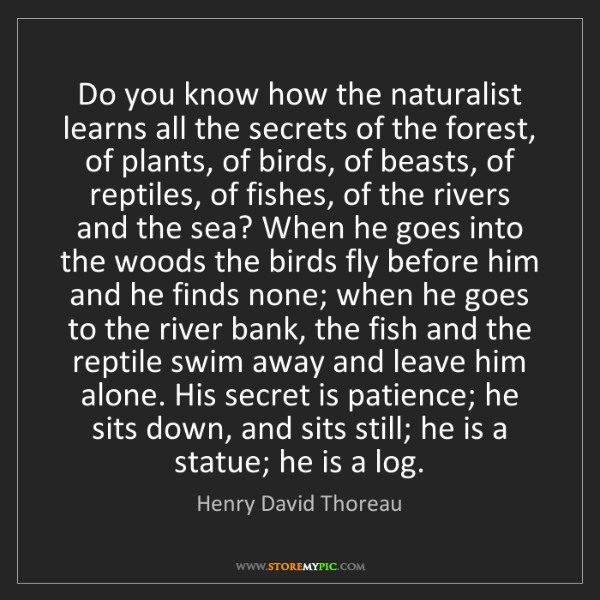 Henry David Thoreau: Do you know how the naturalist learns all the secrets...