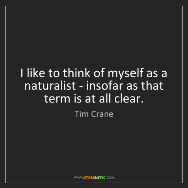 Tim Crane: I like to think of myself as a naturalist - insofar as...