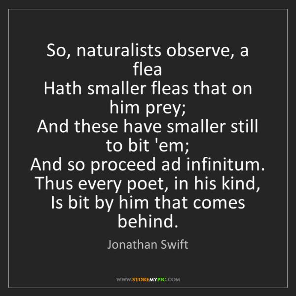 Jonathan Swift: So, naturalists observe, a flea   Hath smaller fleas...