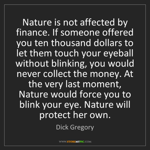 Dick Gregory: Nature is not affected by finance. If someone offered...