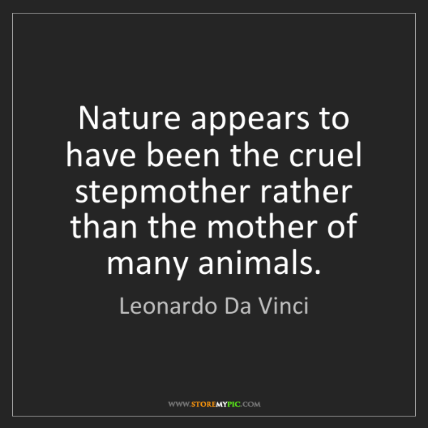 Leonardo Da Vinci: Nature appears to have been the cruel stepmother rather...