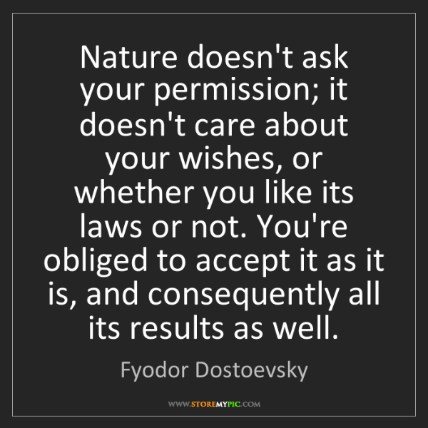 Fyodor Dostoevsky: Nature doesn't ask your permission; it doesn't care about...