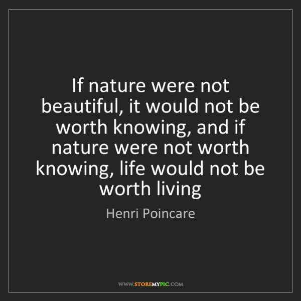 Henri Poincare: If nature were not beautiful, it would not be worth knowing,...