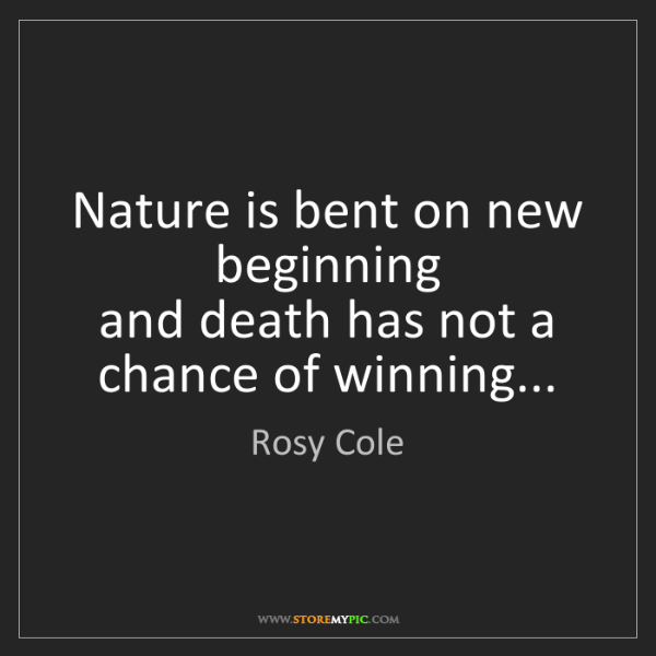 Rosy Cole: Nature is bent on new beginning  and death has not a...