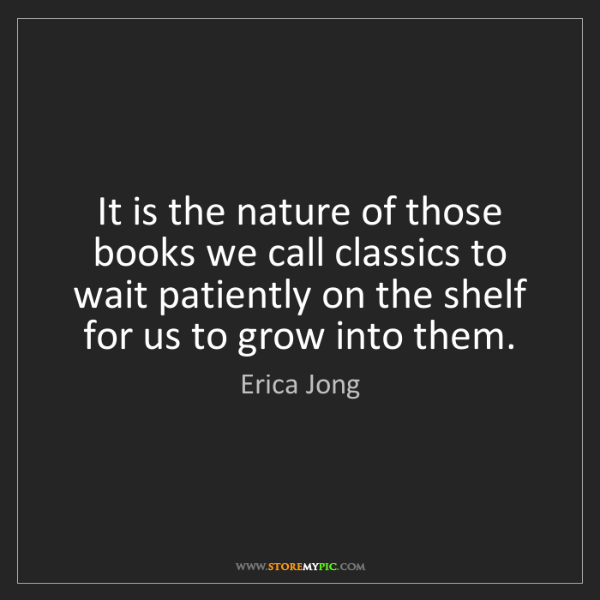 Erica Jong: It is the nature of those books we call classics to wait...
