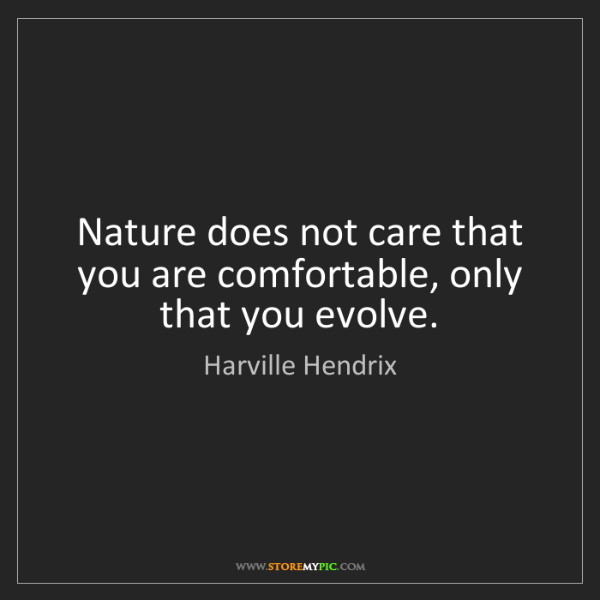 Harville Hendrix: Nature does not care that you are comfortable, only that...