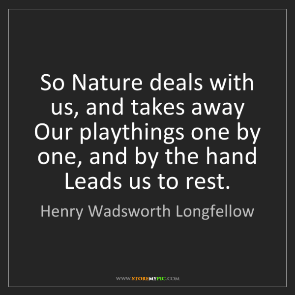 Henry Wadsworth Longfellow: So Nature deals with us, and takes away Our playthings...