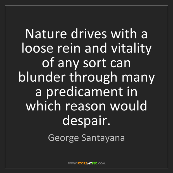George Santayana: Nature drives with a loose rein and vitality of any sort...