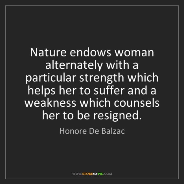 Honore De Balzac: Nature endows woman alternately with a particular strength...