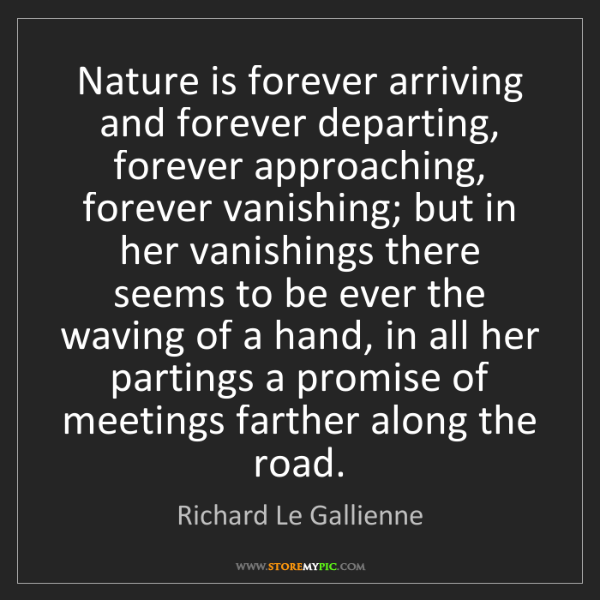 Richard Le Gallienne: Nature is forever arriving and forever departing, forever...