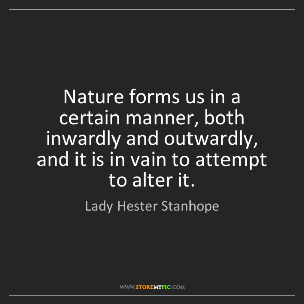 Lady Hester Stanhope: Nature forms us in a certain manner, both inwardly and...