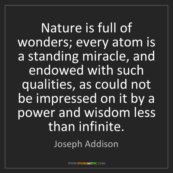Joseph Addison: Nature is full of wonders; every atom is a standing miracle,...
