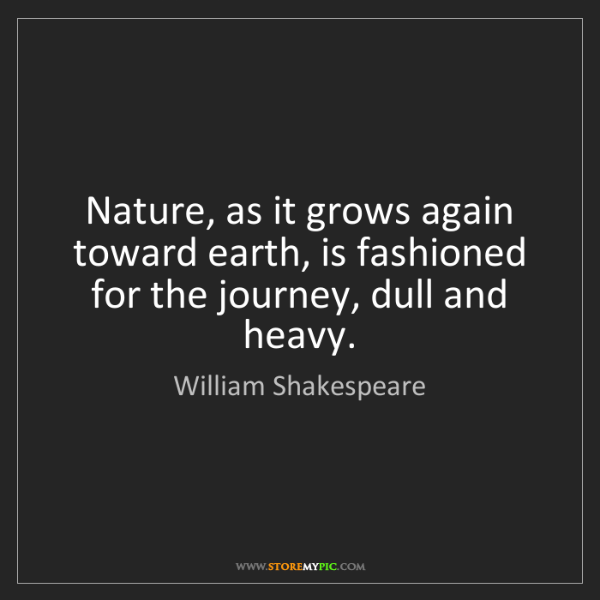 William Shakespeare: Nature, as it grows again toward earth, is fashioned...
