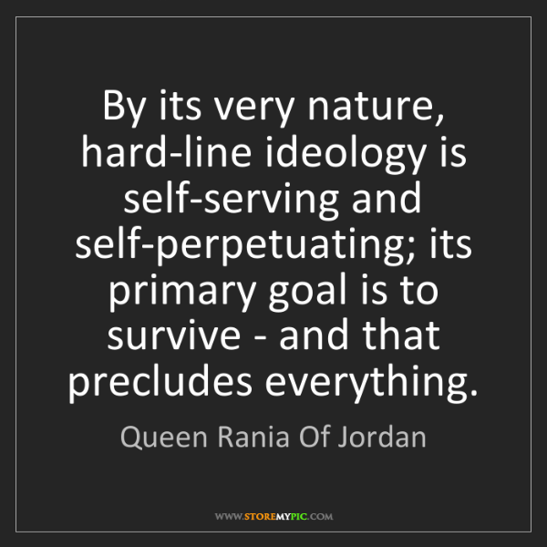 Queen Rania Of Jordan: By its very nature, hard-line ideology is self-serving...