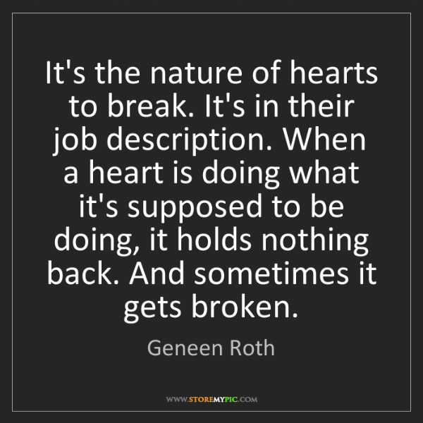 Geneen Roth: It's the nature of hearts to break. It's in their job...