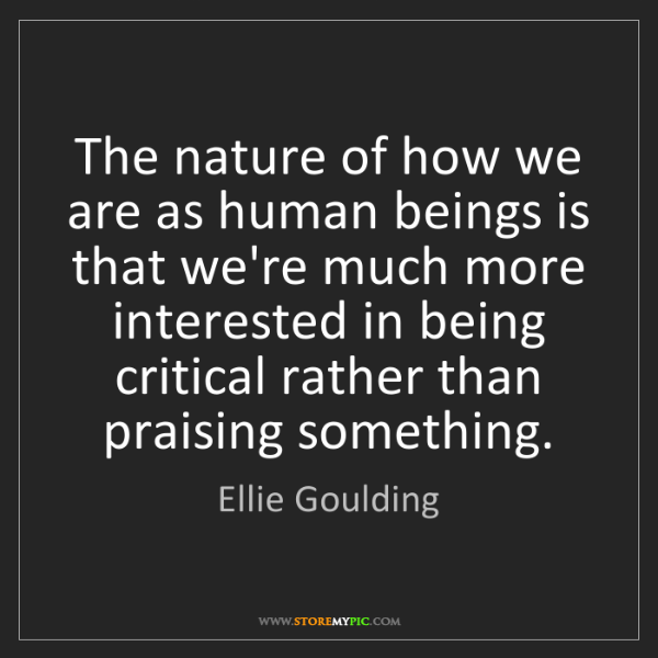 Ellie Goulding: The nature of how we are as human beings is that we're...