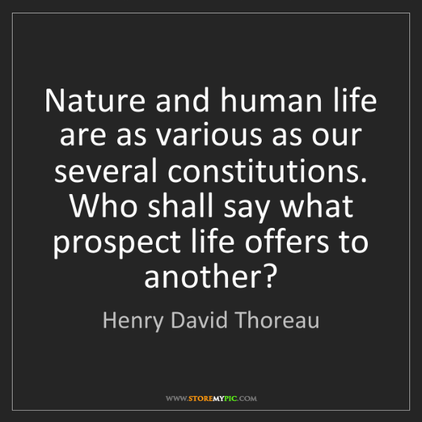 Henry David Thoreau: Nature and human life are as various as our several constitutions....