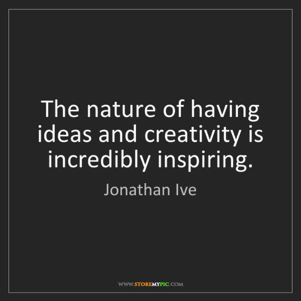 Jonathan Ive: The nature of having ideas and creativity is incredibly...
