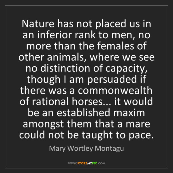 Mary Wortley Montagu: Nature has not placed us in an inferior rank to men,...