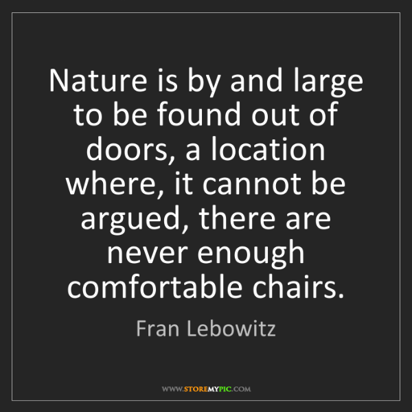 Fran Lebowitz: Nature is by and large to be found out of doors, a location...