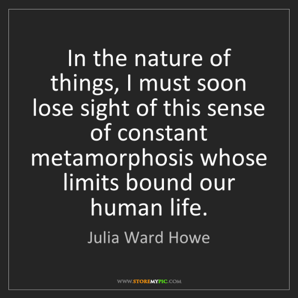 Julia Ward Howe: In the nature of things, I must soon lose sight of this...