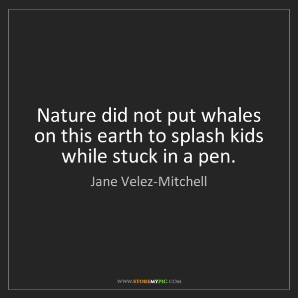 Jane Velez-Mitchell: Nature did not put whales on this earth to splash kids...