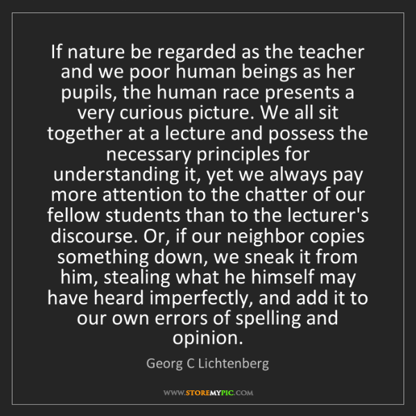 Georg C Lichtenberg: If nature be regarded as the teacher and we poor human...