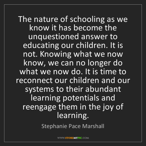 Stephanie Pace Marshall: The nature of schooling as we know it has become the...