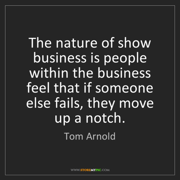 Tom Arnold: The nature of show business is people within the business...